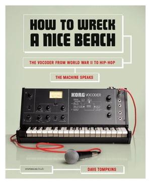 How to Wreck a Nice Beach The Vocoder from World War II to Hip-Hop,  The Machine Speaks