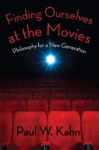 Finding Ourselves at the Movies: Philosophy for a New Generation by Paul W. Kahn