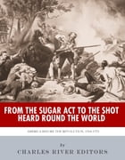 From the Sugar Act to the Shot Heard Round the World: America Before the Revolution, 1764-1775 by Charles River Editors