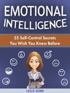 Emotional Intelligence: 55 Self-Control Secrets You Wish You Knew Before by Leslie Dunn