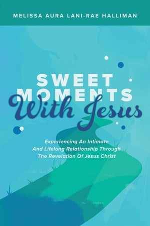 Sweet Moments with Jesus: Experiencing an Intimate and Lifelong Relationship Through the Revelation of Jesus Christ by Melissa Aura Lani - Rae Halliman