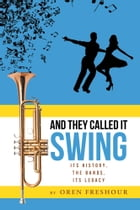 And They Called It Swing, Its History, The Bands, Its Legacy by Oren Freshour