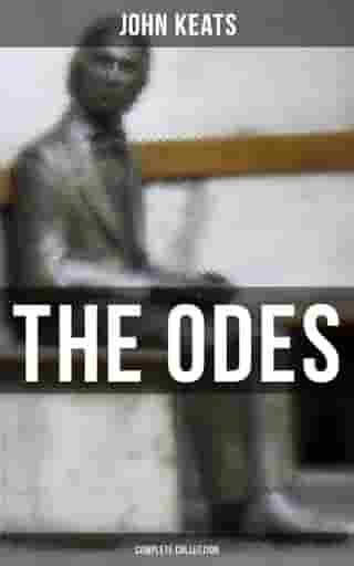 The Odes of John Keats - Complete Collection: Ode on a Grecian Urn, Ode to a Nightingale, Hyperion, Endymion, The Eve of St. Agnes, Ode to Psyche