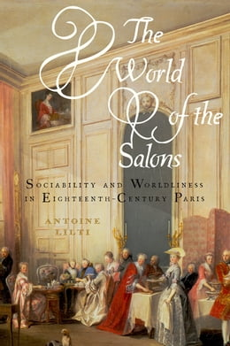 Book The World of the Salons: Sociability and Worldliness in Eighteenth-Century Paris by Antoine Lilti