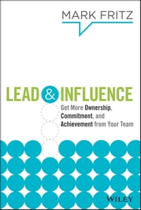 Lead & Influence: Get More Ownership, Commitment, and Achievement From Your Team