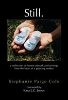 Still. : A Collection Of Honest Artwork And Writings From The Heart Of A Grieving Mother by Stephanie Paige Cole