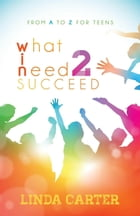 What I Need 2 Succeed: From A to Z for Teens by Linda Carter