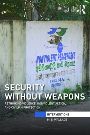 Security Without Weapons Rethinking violence,  nonviolent action,  and civilian protection