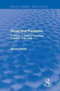 Plots and Paranoia: A History of Political Espionage in Britain 1790-1988
