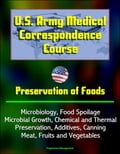 U.S. Army Medical Correspondence Course: Preservation of Foods, Microbiology, Food Spoilage, Microbial Growth, Chemical and Thermal Preservation, Additives, Canning, Meat, Fruits and Vegetables 8aec75e6-f826-49a5-bf55-81f7877e7dd8