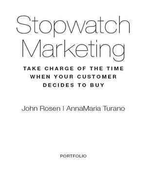 Stopwatch Marketing: Take Charge of the Time When Your Customer Decides to Buy by John Rosen