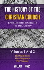 The History of the Christian Church: From the Birth of Christ to the 18th Century: The Waldenses, The Albigenses, The Vaudois by Jones, William