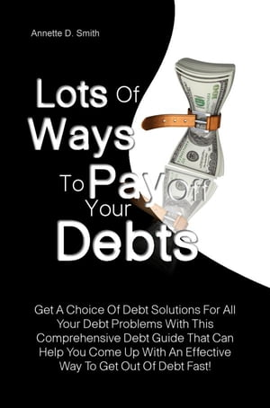 Lots Of Ways to Pay Off Your Debts: Get A Choice Of Debt Solutions For All Your Debt Problems With This Comprehensive Debt Guide That Ca by Annette D. Smith