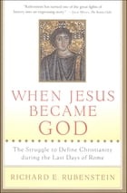 When Jesus Became God: The Epic Fight over Christ's Divinity in the Last Days of Rome by Richard E. Rubenstein