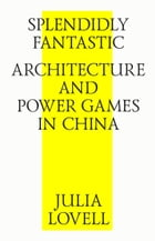 Splendidly Fantastic: Architecture and Power Games in China by Julia Lovell