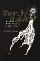 Unruly Spirits: The Science of Psychic Phenomena in Modern France by M. Brady Brower