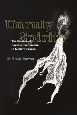 Book Unruly Spirits: The Science of Psychic Phenomena in Modern France by M. Brady Brower