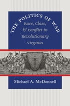 The Politics of War: Race, Class, and Conflict in Revolutionary Virginia by Michael A. McDonnell