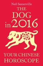 The Dog in 2016: Your Chinese Horoscope by Neil Somerville