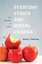 Everyday Ethics and Social Change: The Education of Desire by Anna L. Peterson