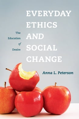 Book Everyday Ethics and Social Change: The Education of Desire by Anna L. Peterson