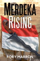 Merdeka Rising: Part Two of Black Sun, Red Moon: A Novel of Java by Rory Marron