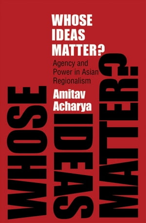 Whose Ideas Matter? Agency and Power in Asian Regionalism