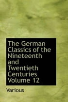 The German Classics Of The Nineteenth And Twentieth Centuries, Volume 12 by Various
