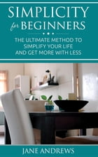 Simplicity for beginners: The ultimate method to simplify your life and get more with less by Jane Andrews