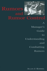 Rumors and Rumor Control: A Manager's Guide to Understanding and Combatting Rumors