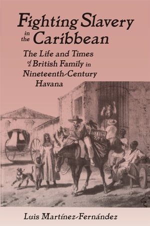 Fighting Slavery in the Caribbean Life and Times of a British Family in Nineteenth Century Havana