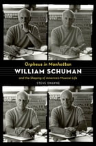 Orpheus in Manhattan: William Schuman and the Shaping of America's Musical Life
