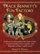 Mack Sennett's Fun Factory: A History and Filmography of His Studio and His Keystone and Mack Sennett Comedies, with Biographies by Brent E. Walker