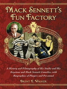 Mack Sennett's Fun Factory: A History and Filmography of His Studio and His Keystone and Mack…