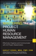 Mastering Project Human Resource Management: Effectively Organize and Communicate with All Project Stakeholders by Harjit Singh