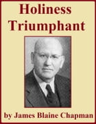 Holiness Triumphant, and Other Sermons on Holiness by James Blaine Chapman