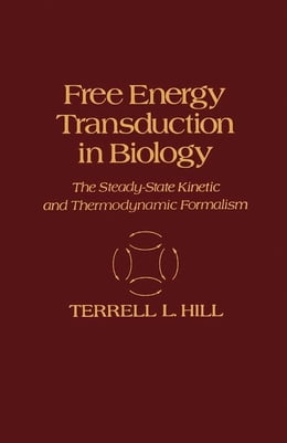 Book Free Energy Transduction in Biology: The steady-state kinetic and Thermodynamic formalism by Hill, Terrell
