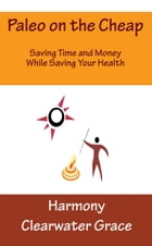 Paleo on the Cheap: Saving Time and Money While Saving Your Health by Harmony Clearwater Grace