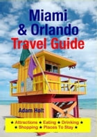Miami & Orlando Travel Guide: Attractions, Eating, Drinking, Shopping & Places To Stay by Adam Holt