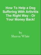 How To Help a Dog Suffering With Arthritis The Right Way - Or Your Money Back! by Editorial Team Of MPowerUniversity.com