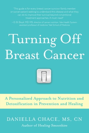 Turning Off Breast Cancer: A Personalized Approach to Nutrition and Detoxification in Prevention and Healing by Daniella Chace