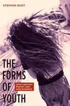The Forms of Youth: Twentieth-Century Poetry and Adolescence by Stephen Burt