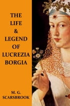 The Life & Legend Of Lucrezia Borgia by M. G. Scarsbrook