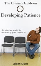 The Ultimate Guide on Developing Patience:Be a better leader by expanding your patience! by Aiden Sisko