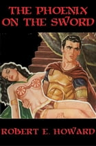 The Phoenix on the Sword: With linked Table of Contents by Robert E. Howard