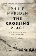 The Crossing Place: A Journey among the Armenians by Philip Marsden
