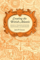 Creating the British Atlantic: Essays on Transplantation, Adaptation, and Continuity by Jack P. Greene