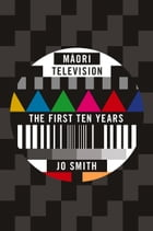 Maori Television: The First Ten Years by Jo Smith