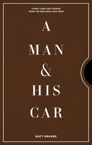 A Man & His Car: Iconic Cars and Stories from the Men Who Love Them de Matt Hranek