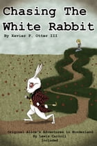 Chasing the White Rabbit: Along with Alice's Adventures in Wonderland by Xavier P. Otter III